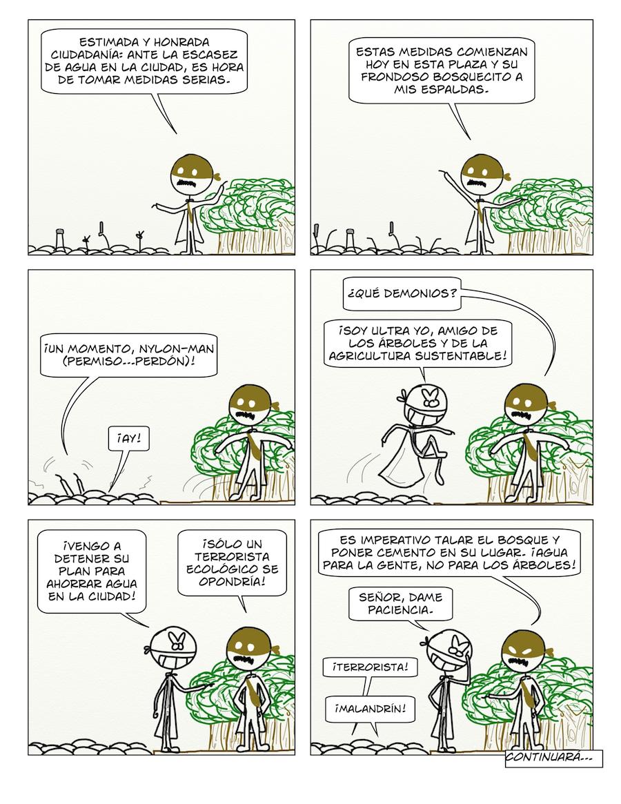Estimada y honrada ciudadanía: ante la escasez de agua en la ciudad, es hora de tomar medidas serias. Estas medidas comienzan hoy en esta plaza y su frondoso bosquecito a mis espaldas. ¡Un momento, Nylon-man (permiso...perdón)! ¡Ay! ¿Qué demonios? ¡Soy Ultra Yo, amigo de los árboles y la agricultura sustentable! ¡Vengo a detener su plan para ahorrar agua en la ciudad! ¡Sólo un terrorista ecológico se opondría! Es imperativo talar el bosque y poner cemento en su lugar. ¡Agua para la gente, no para los árboles! Señor, dame paciencia. ¡Terrorista! ¡Malandrín!